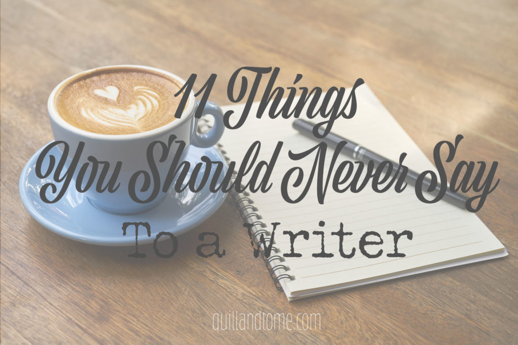 11 Things You Should Never Say To >> 11 Things You Should Never Say To A Writer And Why To Avoid Them